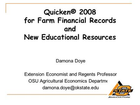 Quicken® 2008 for Farm Financial Records and New Educational Resources Damona Doye Extension Economist and Regents Professor OSU Agricultural Economics.