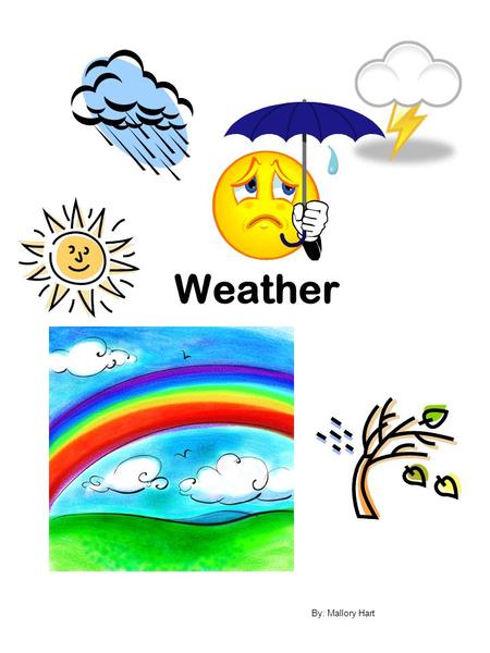 Weather By: Mallory Hart. Sun The sun shines in the sky. Sometimes it hides behind clouds. The sun warms the earth and can make us hot! We wear sunglasses.