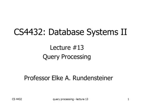 CS 4432query processing - lecture 131 CS4432: Database Systems II Lecture #13 Query Processing Professor Elke A. Rundensteiner.