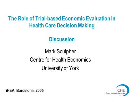 The Role of Trial-based Economic Evaluation in Health Care Decision Making Discussion Mark Sculpher Centre for Health Economics University of York iHEA,