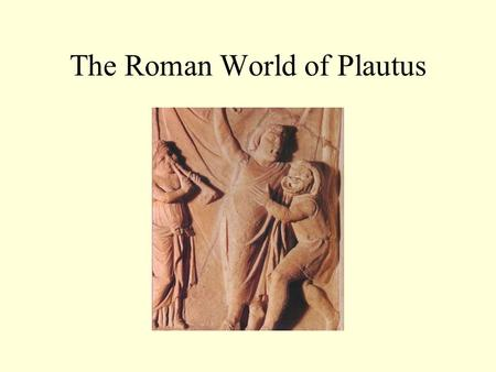 "The Roman World of Plautus. Plautus: first writer of musical comedy ""A Funny Thing Happened on the Way to the Forum"" opened in 1962 with Zero Mostel."