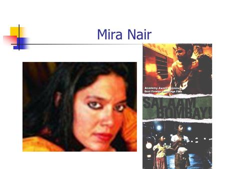 Mira Nair. Introduction to Mira Nair Born in Bhubaneshwar, Orissa in 1957 (middle class family) Attended the University of New Delhi (Sociology and Theater)
