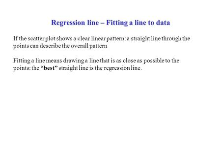 Regression line – Fitting a line to data If the scatter plot shows a clear linear pattern: a straight line through the points can describe the overall.