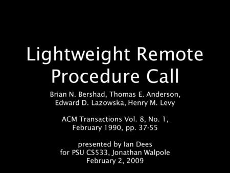 Lightweight Remote Procedure Call Brian N. Bershad, Thomas E. Anderson, Edward D. Lazowska, Henry M. Levy ACM Transactions Vol. 8, No. 1, February 1990,