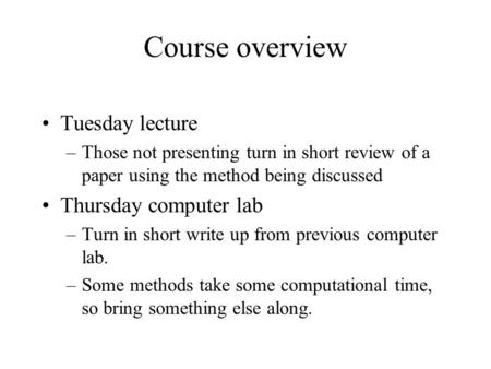Course overview Tuesday lecture –Those not presenting turn in short review of a paper using the method being discussed Thursday computer lab –Turn in short.