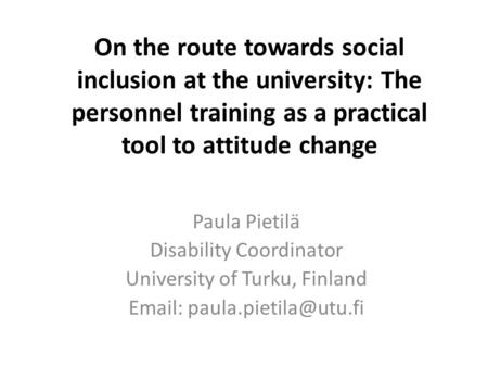On the route towards social inclusion at the university: The personnel training as a practical tool to attitude change Paula Pietilä Disability Coordinator.
