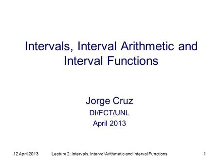 12 April 2013Lecture 2: Intervals, Interval Arithmetic and Interval Functions1 Intervals, Interval Arithmetic and Interval Functions Jorge Cruz DI/FCT/UNL.