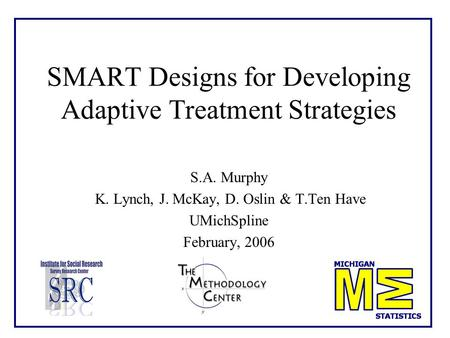 1 SMART Designs for Developing Adaptive Treatment Strategies S.A. Murphy K. Lynch, J. McKay, D. Oslin & T.Ten Have UMichSpline February, 2006.