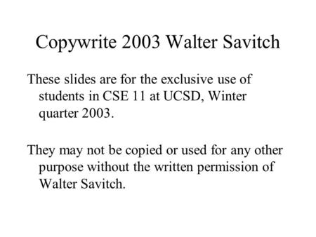 Copywrite 2003 Walter Savitch These slides are for the exclusive use of students in CSE 11 at UCSD, Winter quarter 2003. They may not be copied or used.