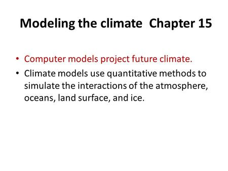 Modeling the climate Chapter 15 Computer models project future climate. Climate models use quantitative methods to simulate the interactions of the atmosphere,