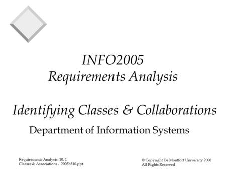 Requirements Analysis 10. 1 Classes & Associations - 2005b510.ppt © Copyright De Montfort University 2000 All Rights Reserved INFO2005 Requirements Analysis.