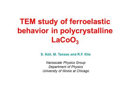 TEM study of ferroelastic behavior in polycrystalline LaCoO 3 S. Kell, M. Tanase and R.F. Klie Nanoscale Physics Group Department of Physics University.