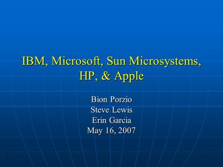 IBM, Microsoft, Sun Microsystems, HP, & Apple Bion Porzio Steve Lewis Erin Garcia May 16, 2007.
