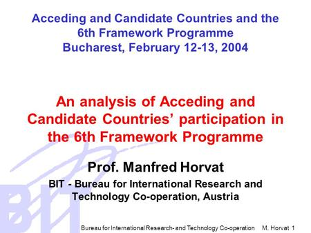 Bureau for International Research- and Technology Co-operation M. Horvat 1 Acceding and Candidate Countries and the 6th Framework Programme Bucharest,