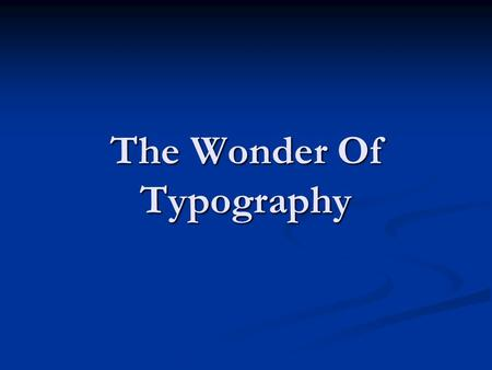 The Wonder Of Typography. Typography broken down… Brief history and back ground of typography Brief history and back ground of typography The principles.