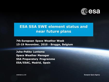 ESA SSA SWE element status and near future plans 7th European Space Weather Week 15-19 November, 2010 - Brugge, Belgium Juha-Pekka Luntama Space Weather.