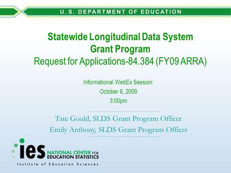 Statewide Longitudinal Data System Grant Program Request for Applications-84.384 (FY09 ARRA) Informational WebEx Session: October 6, 2009 3:00pm Tate Gould,