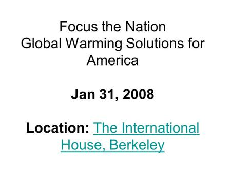 Focus the Nation Global Warming Solutions for America Jan 31, 2008 Location: The International House, BerkeleyThe International House, Berkeley.