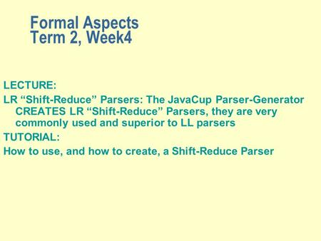 "Formal Aspects Term 2, Week4 LECTURE: LR ""Shift-Reduce"" Parsers: The JavaCup Parser-Generator CREATES LR ""Shift-Reduce"" Parsers, they are very commonly."