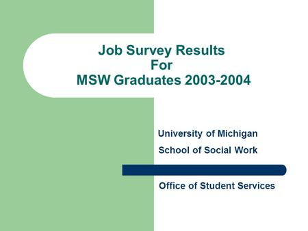 Job Survey Results For MSW Graduates 2003-2004 University of Michigan School of Social Work Office of Student Services.