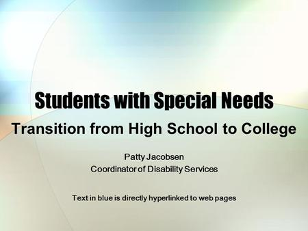 Students with Special Needs Transition from High School to College Patty Jacobsen Coordinator of Disability Services Text in blue is directly hyperlinked.