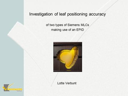 Lotte Verbunt Investigation of leaf positioning accuracy of two types of Siemens MLCs making use of an EPID.
