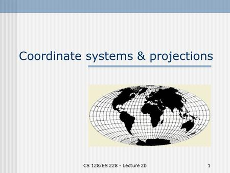 CS 128/ES 228 - Lecture 2b1 Coordinate systems & projections.