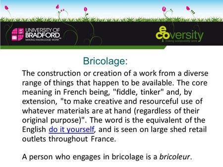 Bricolage: The construction or creation of a work from a diverse range of things that happen to be available. The core meaning in French being, fiddle,