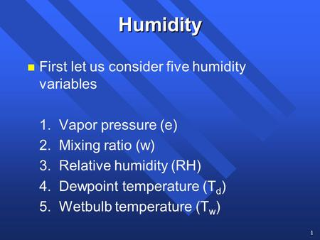 1 Humidity n First let us consider five humidity variables 1. Vapor pressure (e) 2. Mixing ratio (w) 3. Relative humidity (RH) 4. Dewpoint temperature.