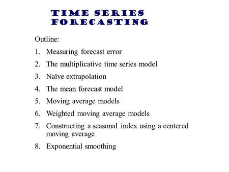 Time Series Forecasting Outline: 1.Measuring forecast error 2.The multiplicative time series model 3.Naïve extrapolation 4.The mean forecast model 5.Moving.