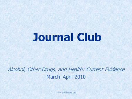 Www.aodhealth.org1 Journal Club Alcohol, Other Drugs, and Health: Current Evidence March–April 2010.
