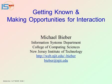 Bieber et al., NJIT ©2005 - Slide 1 Getting Known & Making Opportunities for Interaction Michael Bieber Information Systems Department College of Computing.