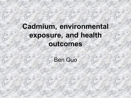 Cadmium, environmental exposure, and health outcomes Ben Guo.