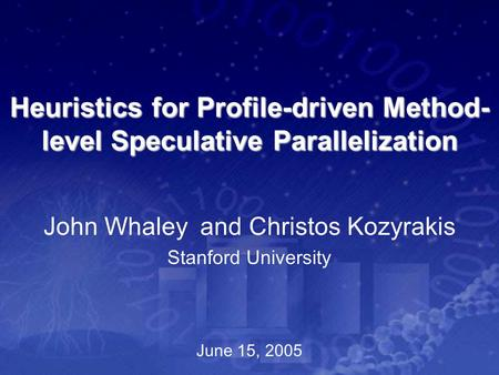 Heuristics for Profile-driven Method- level Speculative Parallelization John Whaley and Christos Kozyrakis Stanford University June 15, 2005.