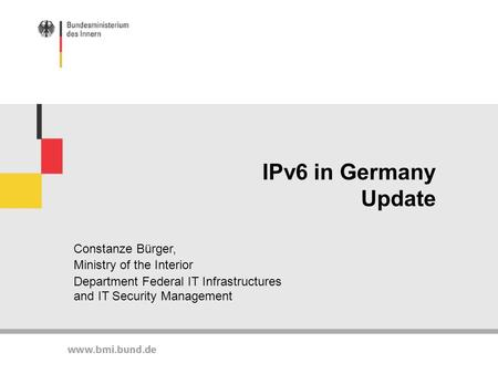IPv6 in Germany Update Constanze Bürger, Ministry of the Interior Department Federal IT Infrastructures and IT Security Management.