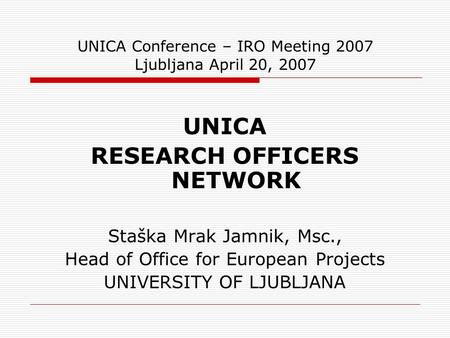 UNICA Conference – IRO Meeting 2007 Ljubljana April 20, 2007 UNICA RESEARCH OFFICERS NETWORK Staška Mrak Jamnik, Msc., Head of Office for European Projects.