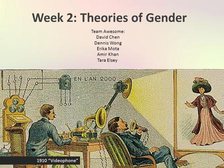 "Week 2: Theories of Gender Team Awesome: David Chen Dennis Wong Erika Mota Amir Khan Tara Elsey 1910 ""Videophone"""