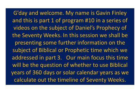 G'day and welcome. My name is Gavin Finley and this is part 1 of program #10 in a series of videos on the subject of Daniel's Prophecy of the Seventy Weeks.