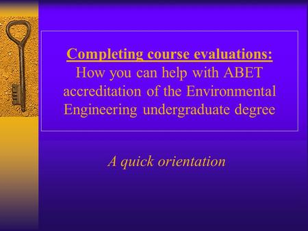 Completing course evaluations: How you can help with ABET accreditation of the Environmental Engineering undergraduate degree A quick orientation.