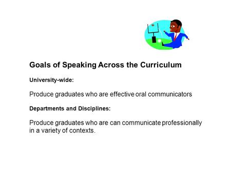 Goals of Speaking Across the Curriculum University-wide: Produce graduates who are effective oral communicators Departments and Disciplines: Produce graduates.