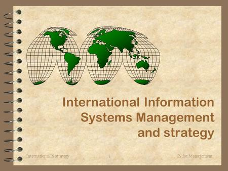 International IS strategy IS for Management1 International Information Systems Management and strategy.
