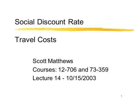 1 Social Discount Rate Travel Costs Scott Matthews Courses: 12-706 and 73-359 Lecture 14 - 10/15/2003.