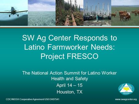 CDC/NIOSH Cooperative Agreement U50 OH07541 www.swagcenter.org SW Ag Center Responds to Latino Farmworker Needs: Project FRESCO The National Action Summit.