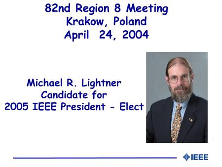 Michael R. Lightner Candidate for 2005 IEEE President - Elect 82nd Region 8 Meeting Krakow, Poland April 24, 2004.