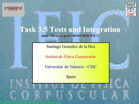 Task 3.5 Tests and Integration (http://ific.uv.es/grid/CROSSGRID-IFIC/) Wp3 kick-off meeting, Poznan, 29 th -30 th January 2002 Santiago González de la.