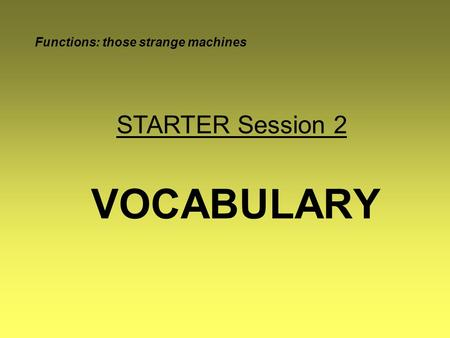 VOCABULARY Functions: those strange machines STARTER Session 2.