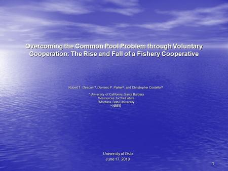1 Overcoming the Common Pool Problem through Voluntary Cooperation: The Rise and Fall of a Fishery Cooperative Robert T. Deacon  †, Dominic P. Parker.