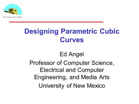 Designing Parametric Cubic Curves Ed Angel Professor of Computer Science, Electrical and Computer Engineering, and Media Arts University of New Mexico.