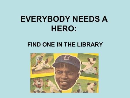 EVERYBODY NEEDS A HERO: FIND ONE IN THE LIBRARY. HERO VS. CELEBRITY What are the characteristics of a hero? What are the characteristics of a celebrity?