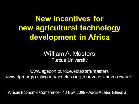 New incentives for new agricultural technology development in Africa William A. Masters Purdue University www.agecon.purdue.edu/staff/masters www.ifpri.org/publication/accelerating-innovation-prize-rewards.